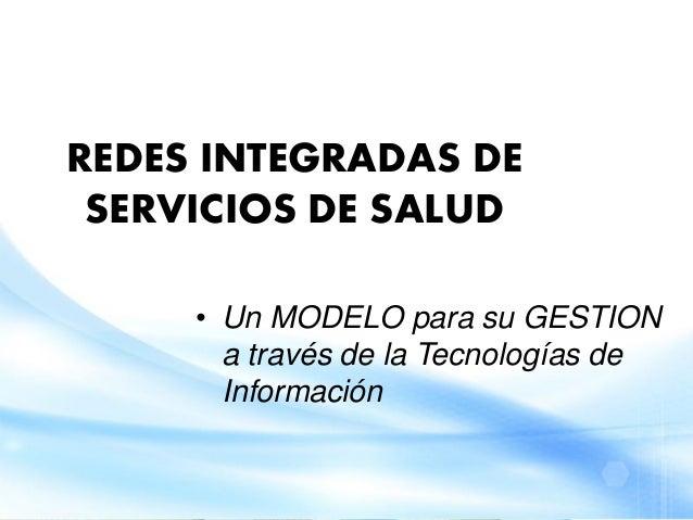 REDES INTEGRADAS DESERVICIOS DE SALUD• Un MODELO para su GESTIONa través de la Tecnologías deInformación
