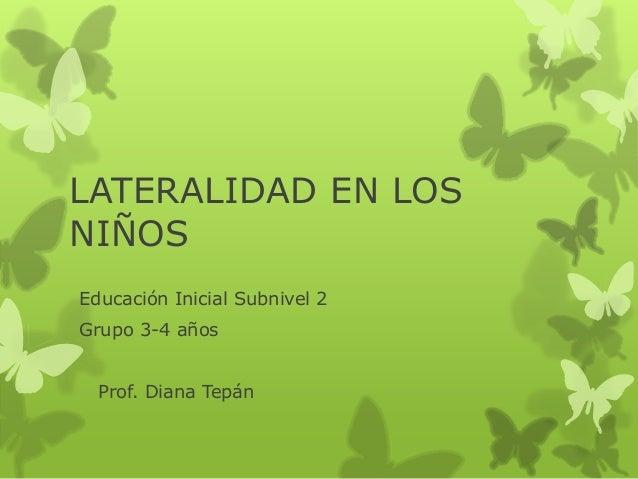LATERALIDAD EN LOS NIÑOS Educación Inicial Subnivel 2 Grupo 3-4 años Prof. Diana Tepán