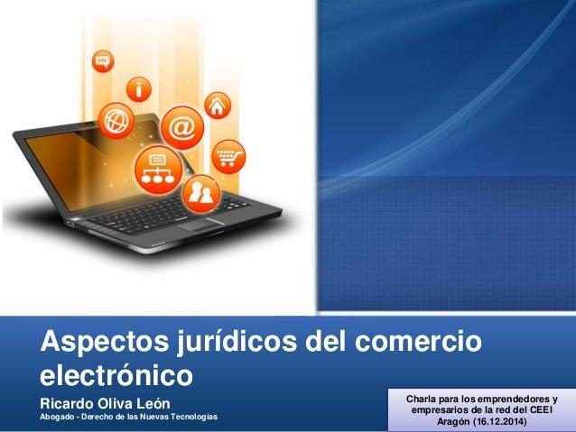 Aspectos jurídicos del comercio electrónico Ricardo Oliva León Abogado - Derecho de las Nuevas Tecnologías Charla para los...
