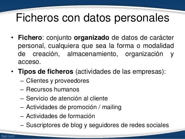 Ficheros con datos personales • Fichero: conjunto organizado de datos de carácter personal, cualquiera que sea la forma o ...