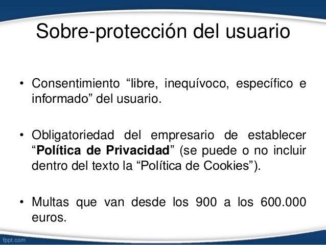"""Sobre-protección del usuario • Consentimiento """"libre, inequívoco, específico e informado"""" del usuario. • Obligatoriedad de..."""