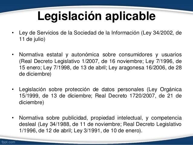 Legislación aplicable • Ley de Servicios de la Sociedad de la Información (Ley 34/2002, de 11 de julio) • Normativa estata...