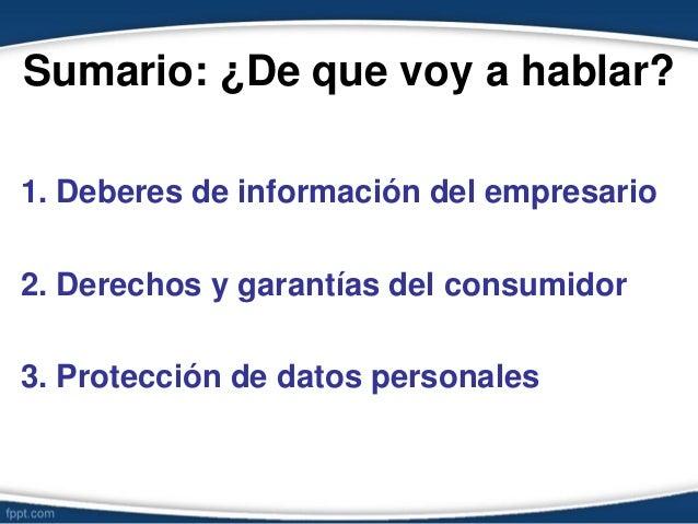 Sumario: ¿De que voy a hablar? 1. Deberes de información del empresario 2. Derechos y garantías del consumidor 3. Protecci...