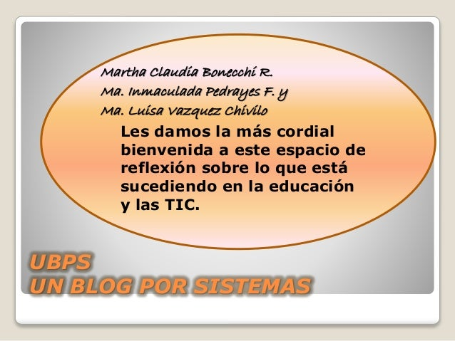 UBPS UN BLOG POR SISTEMAS Martha Claudia Bonecchi R. Ma. Inmaculada Pedrayes F. y Ma. Luisa Vazquez Chivilo Les damos la m...