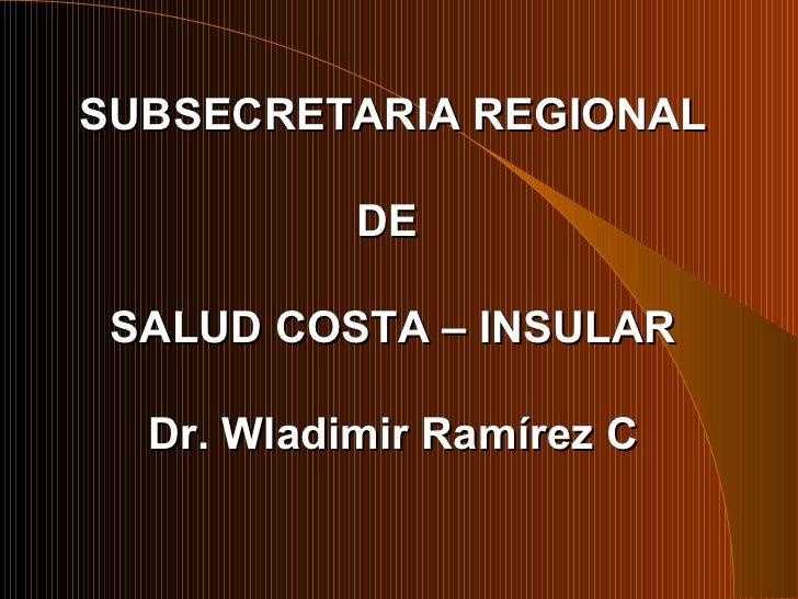 SUBSECRETARIA REGIONAL DE  SALUD COSTA – INSULAR Dr. Wladimir Ramírez C