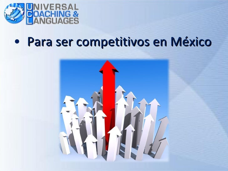 <ul><li>Para ser competitivos en México </li></ul>