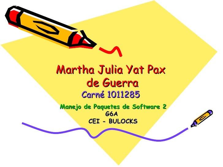 Martha Julia Yat Pax  de Guerra Carné 1011285 Manejo de Paquetes de Software 2 G6A  CEI - BULOCKS