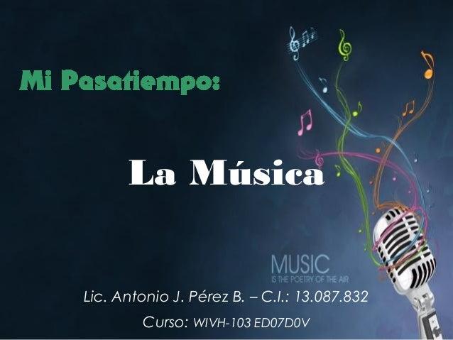 Lic. Antonio J. Pérez B. – C.I.: 13.087.832 Curso: WIVH-103 ED07D0V La Música