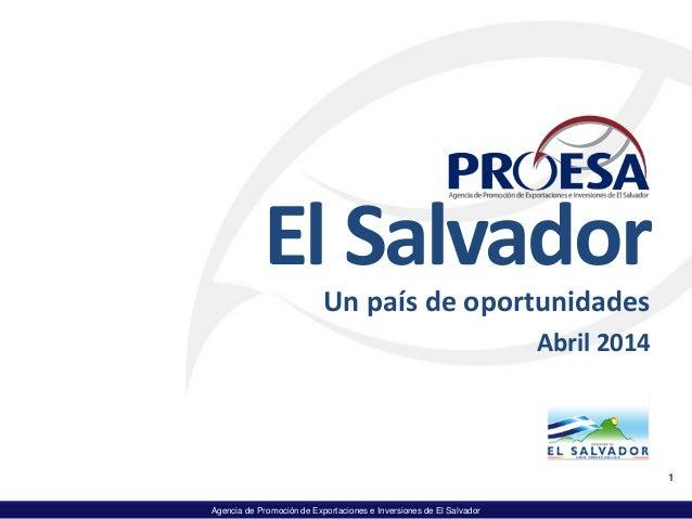 Agencia de Promoción de Exportaciones e Inversiones de El Salvador El Salvador Un país de oportunidades Abril 2014 1