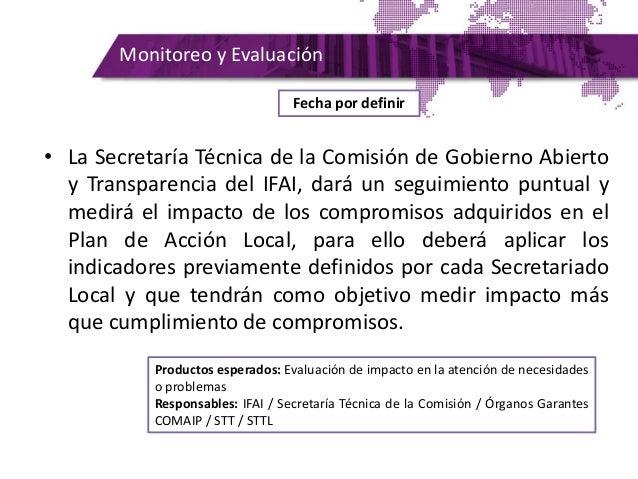 Monitoreo y Evaluación • La Secretaría Técnica de la Comisión de Gobierno Abierto y Transparencia del IFAI, dará un seguim...