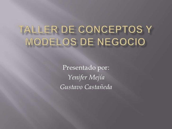 TALLER DE CONCEPTOS Y MODELOS DE NEGOCIO<br />Presentado por:<br />Yenifer Mejía<br />Gustavo Castañeda<br />