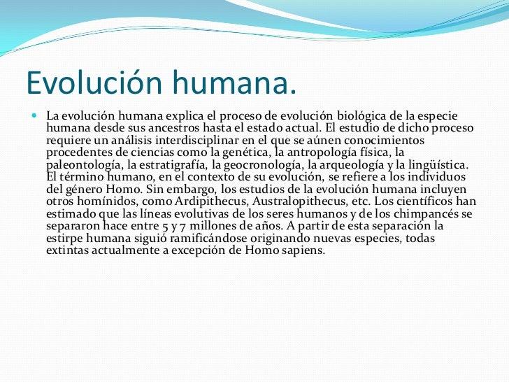 Evolución humana.<br />La evolución humana explica el proceso de evolución biológica de la especie humana desde sus ancest...