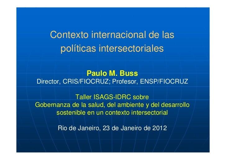 Contexto internacional de las       políticas intersectoriales                 Paulo M. BussDirector, CRIS/FIOCRUZ; Profes...