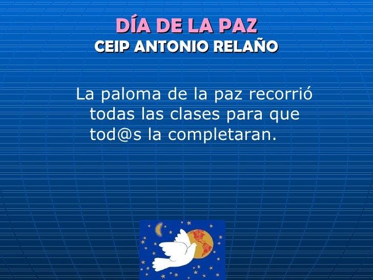 DÍA DE LA PAZ CEIP ANTONIO RELAÑO <ul><li>La paloma de la paz recorrió todas las clases para que tod@s la completaran. </l...