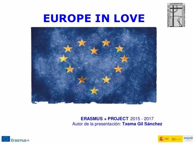 EUROPE IN LOVE ERASMUS + PROJECT 2015 - 2017 Autor de la presentación: Txema Gil Sánchez