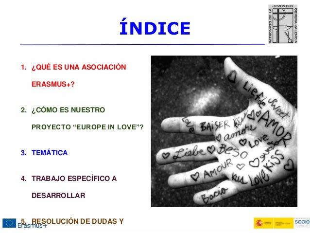 """ÍNDICE 1. ¿QUÉ ES UNA ASOCIACIÓN ERASMUS+? 2. ¿CÓMO ES NUESTRO PROYECTO """"EUROPE IN LOVE""""? 3. TEMÁTICA 4. TRABAJO ESPECÍFIC..."""