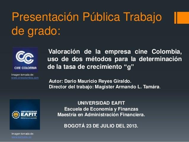 Presentación Pública Trabajo de grado: Valoración de la empresa cine Colombia, uso de dos métodos para la determinación de...
