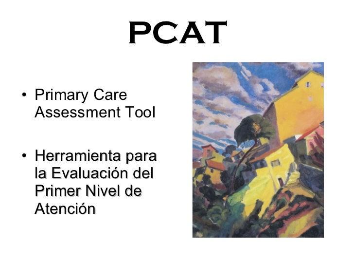 PCAT <ul><li>Primary Care Assessment Tool </li></ul><ul><li>Herramienta para la Evaluación del Primer Nivel de Atención </...