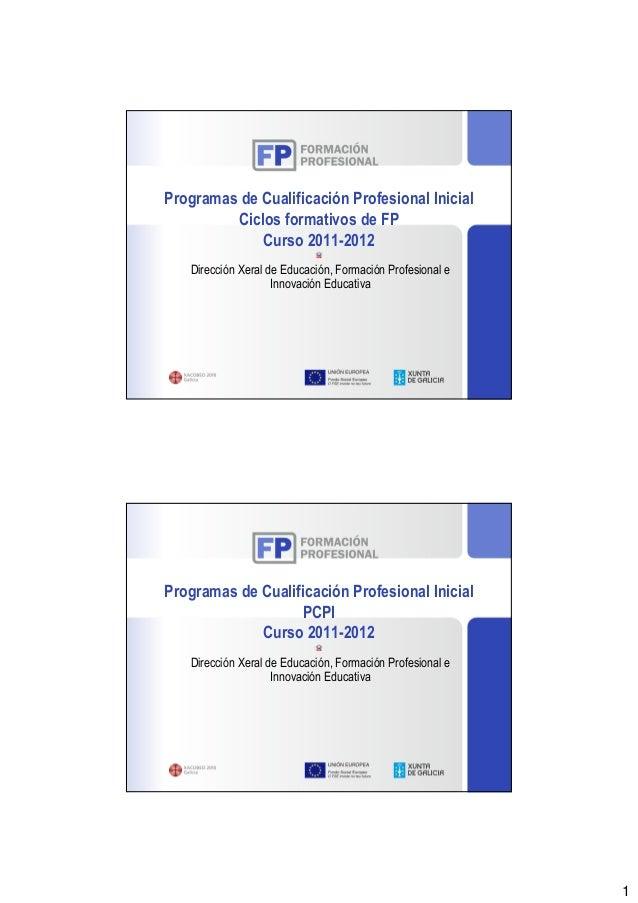 Programas de Cualificación Profesional Inicial         Ciclos formativos de FP             Curso 2011-2012   Dirección Xer...
