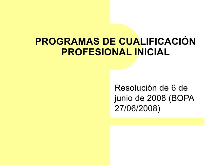 PROGRAMAS DE CUALIFICACIÓN PROFESIONAL INICIAL Resolución de 6 de junio de 2008 (BOPA 27/06/2008)