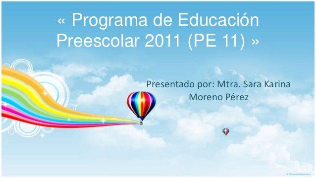 « Programa de Educación Preescolar 2011 (PE 11) » Presentado por: Mtra. Sara Karina Moreno Pérez
