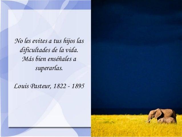 No les evites a tus hijos las dificultades de la vida. Más bien enséñales a superarlas.  Louis Pasteur, 1822 - 1895
