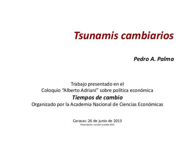 """Tsunamis cambiarios Pedro A. Palma  Trabajo presentado en el Coloquio """"Alberto Adriani"""" sobre política económica  Tiempos ..."""