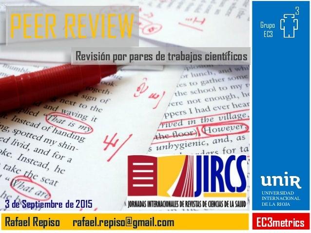 PEER REVIEW Revisión por pares de trabajos científicos EC3metricsRafael Repiso rafael.repiso@gmail.com 3 de Septiembre de ...