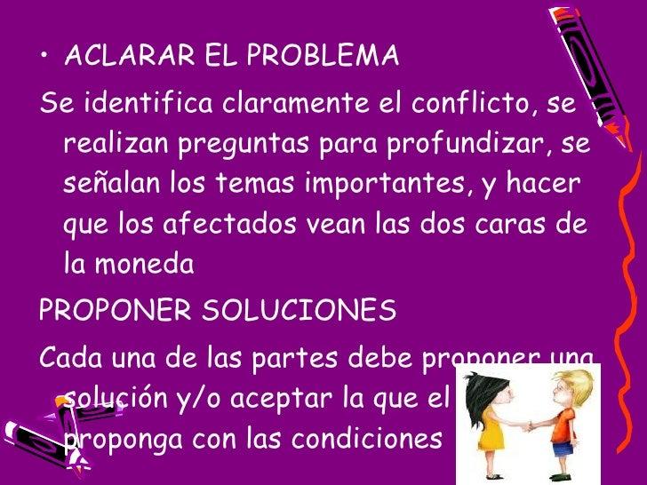 <ul><li>ACLARAR EL PROBLEMA </li></ul><ul><li>Se identifica claramente el conflicto, se realizan preguntas para profundiza...