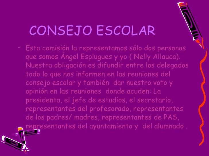 CONSEJO ESCOLAR   <ul><li>Esta comisión la representamos sólo dos personas que somos Ángel Esplugues y yo ( Nelly Allauca)...