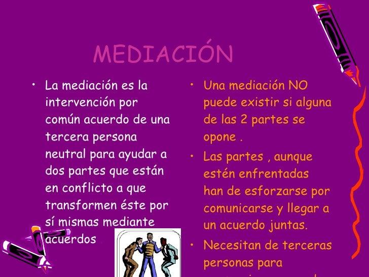 MEDIACIÓN   <ul><li>La mediación es la intervención por común acuerdo de una tercera persona neutral para ayudar a  dos pa...