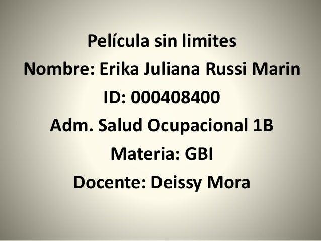 Película sin limites Nombre: Erika Juliana Russi Marin ID: 000408400 Adm. Salud Ocupacional 1B Materia: GBI Docente: Deiss...