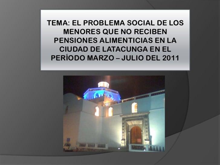 TEMA: EL PROBLEMA SOCIAL DE LOS MENORES QUE NO RECIBEN PENSIONES ALIMENTICIAS EN LA CIUDAD DE LATACUNGA EN EL PERÍODO MARZ...