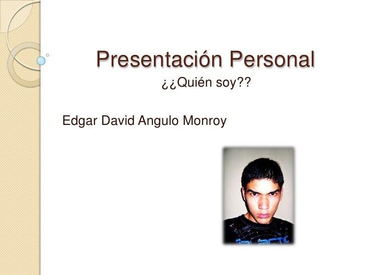 Presentación Personal<br />¿¿Quién soy??<br />Edgar David Angulo Monroy<br />