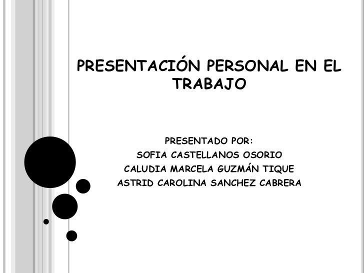 PRESENTACIÓN PERSONAL EN EL TRABAJO<br />PRESENTADO POR: <br />SOFIA CASTELLANOS OSORIO<br />CALUDIA MARCELA GUZMÁN TIQUE<...