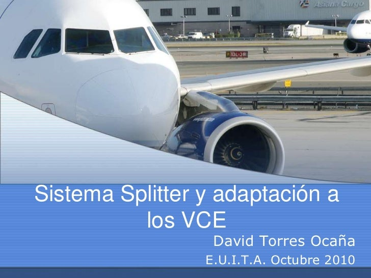 Sistema Splitter y adaptación a          los VCE                  David Torres Ocaña                 E.U.I.T.A. Octubre 2010