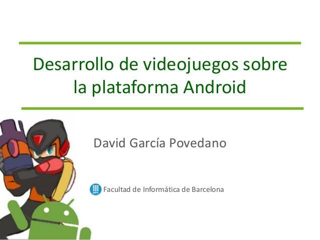 Desarrollo de videojuegos sobre la plataforma Android Facultad de Informática de Barcelona David García Povedano