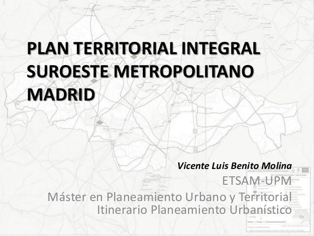 PLAN TERRITORIAL INTEGRAL SUROESTE METROPOLITANO MADRID  Vicente Luis Benito Molina  ETSAM-UPM Máster en Planeamiento Urba...