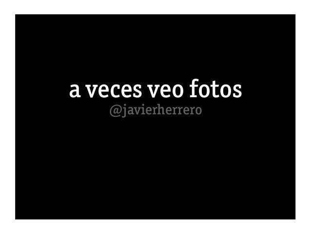 a veces veo fotos   @javierherrero