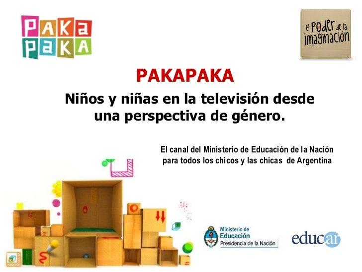 PAKAPAKA El canal del Ministerio de Educación de la Nación para todos los chicos y las chicas  de Argentina Niños y niñas ...