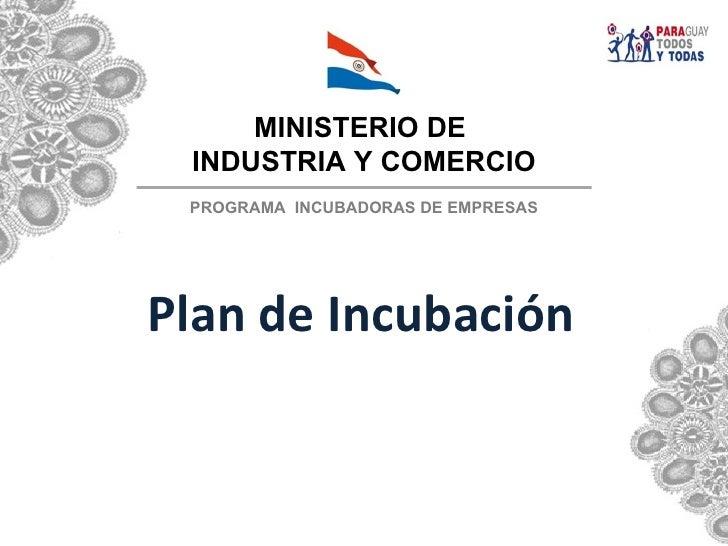 MINISTERIO DE INDUSTRIA Y COMERCIO PROGRAMA INCUBADORAS DE EMPRESASPlan de Incubación