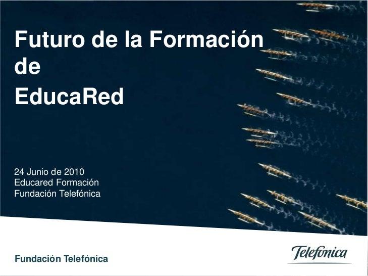 Futuro de la Formación de<br />EducaRed <br />24 Junio de 2010<br />Educared Formación <br />Fundación Telefónica<br />0<b...