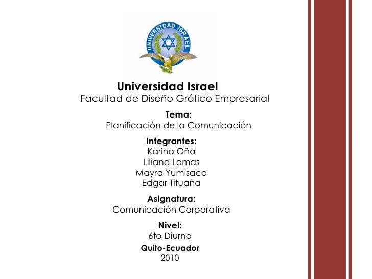 i<br />i<br />Universidad Israel<br />Facultad de Diseño Gráfico Empresarial<br />Tema: <br />Planificación de la Comunica...