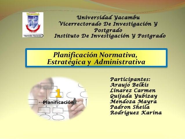 Planificación Normativa, Estratégica y Administrativa Universidad Yacambu Vicerrectorado De Investigación Y Postgrado Inst...