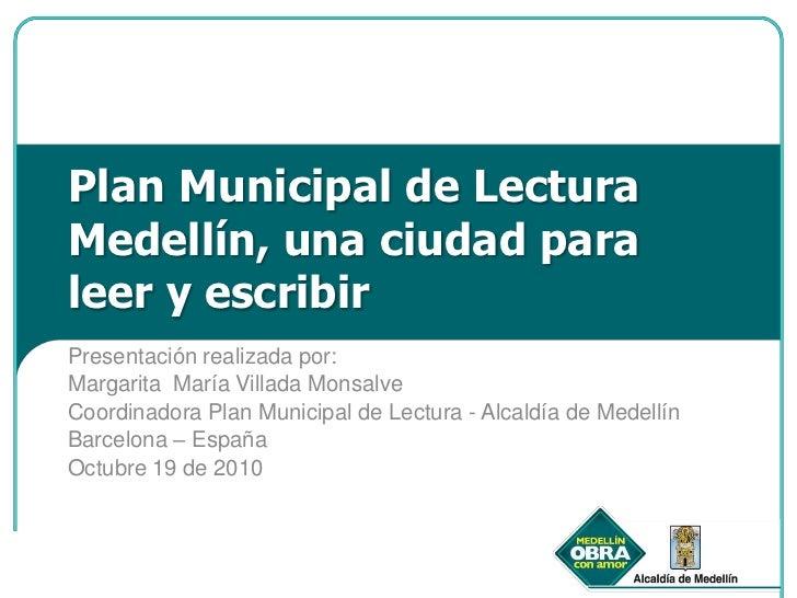 Plan Municipal de Lectura Medellín, una ciudad para leer y escribir <br />Presentación realizada por: <br />Margarita  Mar...