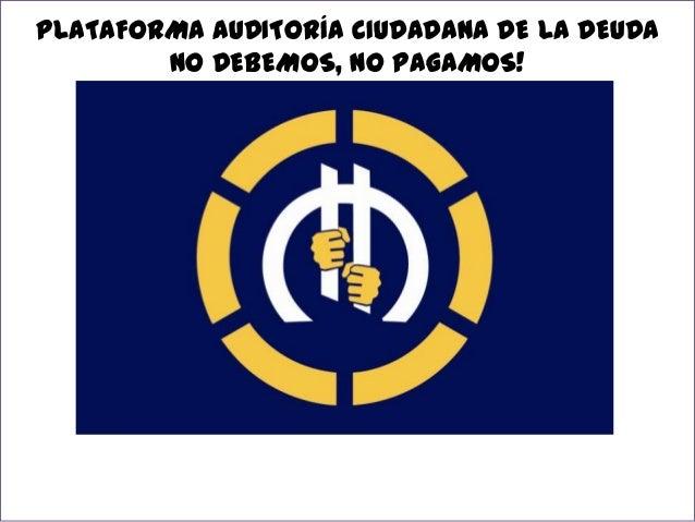 PLATAFORMA AUDITORÍA CIUDADANA DE LA DEUDA NO DEBEMOS, NO PAGAMOS!