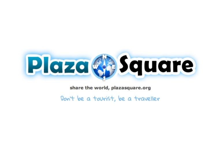 PlazaSquare...¿Qué es?• Guía turística colaborativa / Servicio de ayuda al viajero• Lema: Don't be tourist, be a traveller...