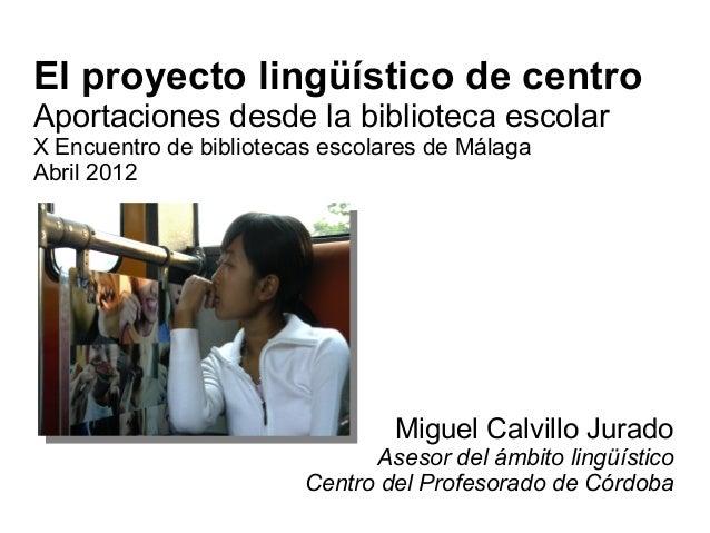 El proyecto lingüístico de centro Aportaciones desde la biblioteca escolar X Encuentro de bibliotecas escolares de Málaga ...