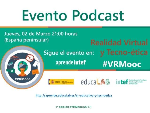 1ª edición #VRMooc (2017) http://aprende.educalab.es/vr-educativa-y-tecnoetica