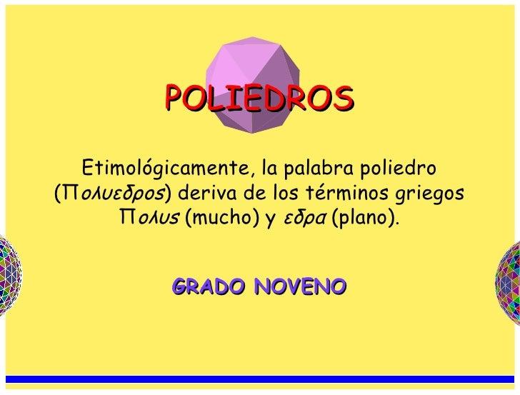 GRADO NOVENO POLIEDROS Etimológicamente, la palabra poliedro (Π oλυεδρos ) deriva de los términos griegos Π oλυs  (mucho) ...